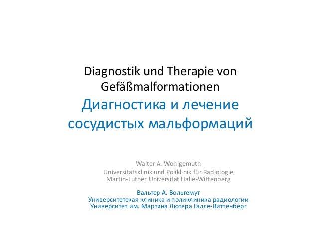 Diagnostik und Therapie von Gefäßmalformationen Диагностика и лечение сосудистых мальформаций Walter A. Wohlgemuth Univers...