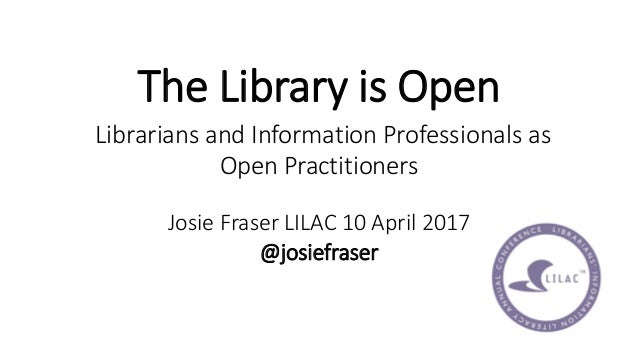 The Library is Open Librarians and Information Professionals as Open Practitioners Josie Fraser LILAC 10 April 2017 @josie...