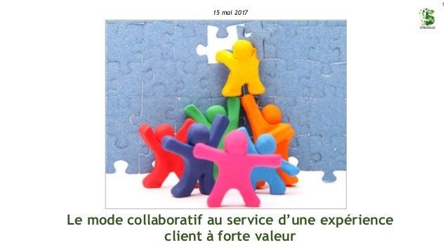 1 Le mode collaboratif au service d'une expérience client à forte valeur 15 mai 2017