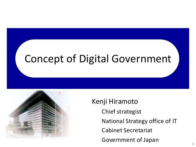 Concept of Digital Government Kenji Hiramoto Chief strategist National Strategy office of IT Cabinet Secretariat Governmen...