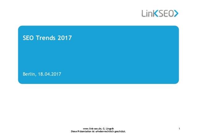 www.link-seo.de, G. Lingath Diese Präsentation ist urheberrechtlich geschützt. 1 SEO Trends 2017 Berlin, 18.04.2017