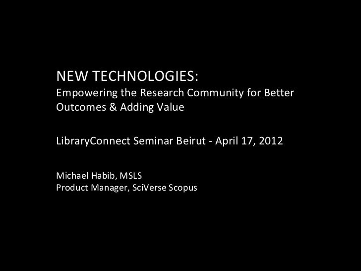 NEW TECHNOLOGIES:Empowering the Research Community for BetterOutcomes & Adding ValueLibraryConnect Seminar Beirut - April ...