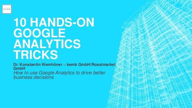 10 HANDS-ON GOOGLE ANALYTICS TRICKS Dr. Konstantin Wemhöner – kemb GmbH/Roastmarket GmbH How to use Google Analytics to dr...