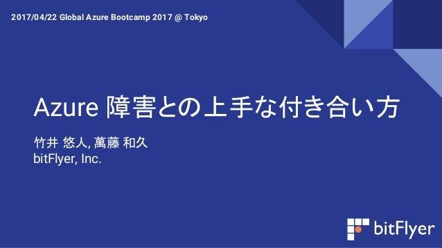 Azure 障害との上手な付き合い方 竹井 悠人, 萬藤 和久 bitFlyer, Inc. 2017/04/22 Global Azure Bootcamp 2017 @ Tokyo