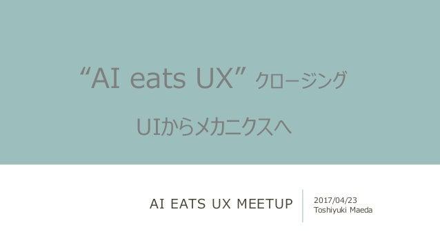 """AI EATS UX MEETUP 2017/04/23 Toshiyuki Maeda """"AI eats UX"""" クロージング UIからメカニクスへ"""