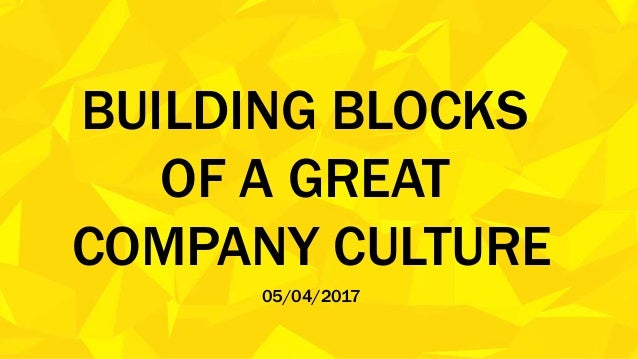 BUILDING BLOCKS OF A GREAT COMPANY CULTURE 05/04/2017