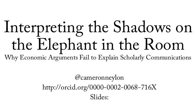 Interpreting the Shadows on the Elephant in the Room Why Economic Arguments Fail to Explain Scholarly Communications @came...