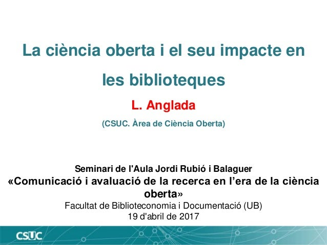 La ciència oberta i el seu impacte en les biblioteques L. Anglada (CSUC. Àrea de Ciència Oberta) Seminari de l'Aula Jordi ...