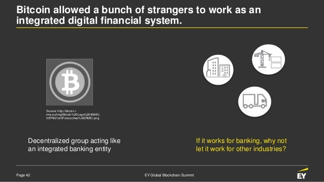 Page 42 EY Global Blockchain Summit Bitcoin allowed a bunch of strangers to work as an integrated digital financial system...