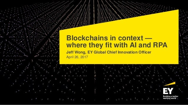 Blockchains in context — where they fit with AI and RPA Jeff Wong, EY Global Chief Innovation Officer April 26, 2017
