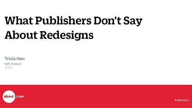What Publishers Don't Say  About Redesigns  Tricia Han  SVP, Product  9/17/14  #daretotry