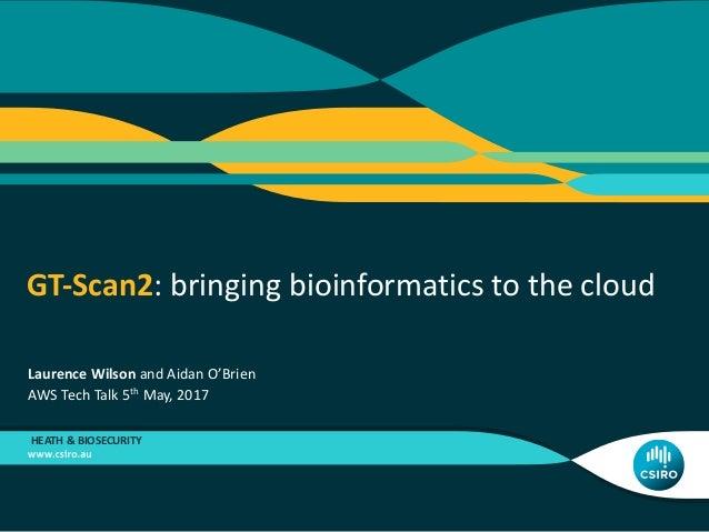 GT-Scan2:bringingbioinformaticstothecloud HEATH&BIOSECURITY LaurenceWilsonandAidanO'Brien AWSTechTalk5th May...