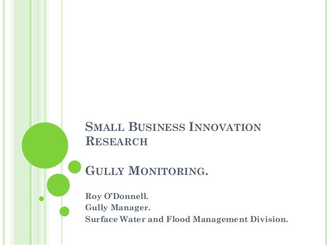 SMALL BUSINESS INNOVATION RESEARCH GULLY MONITORING. Roy O'Donnell. Gully Manager. Surface Water and Flood Management Divi...