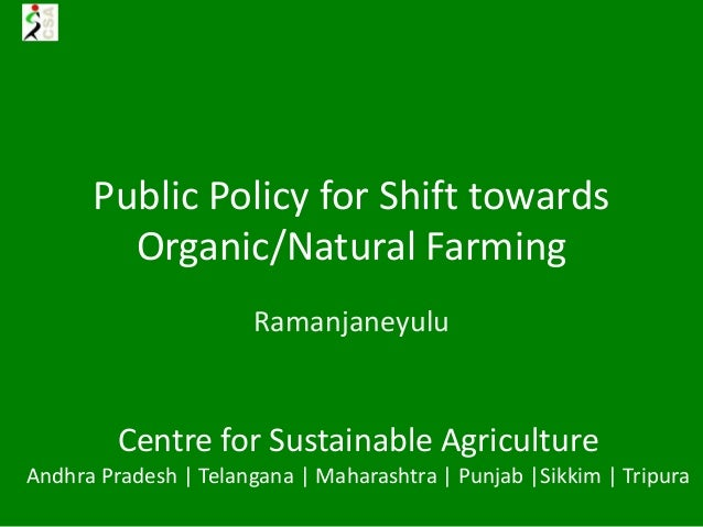 Public Policy for Shift towards Organic/Natural Farming Ramanjaneyulu Centre for Sustainable Agriculture Andhra Pradesh | ...