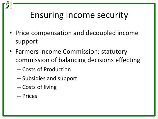 Ensuring income security • Price compensation and decoupled income support • Farmers Income Commission: statutory commissi...
