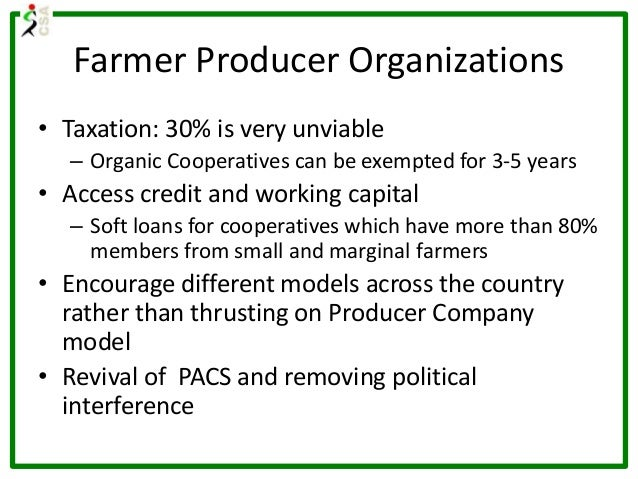Farmer Producer Organizations • Taxation: 30% is very unviable – Organic Cooperatives can be exempted for 3-5 years • Acce...