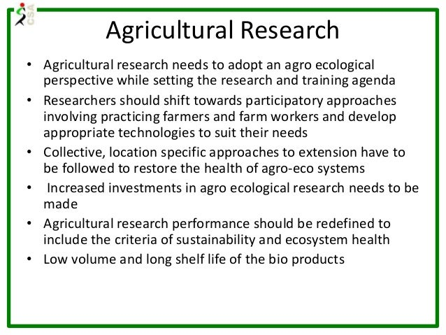 Agricultural Research • Agricultural research needs to adopt an agro ecological perspective while setting the research and...