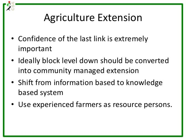 Agriculture Extension • Confidence of the last link is extremely important • Ideally block level down should be converted ...