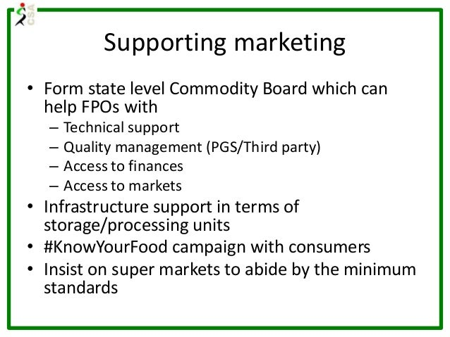 Supporting marketing • Form state level Commodity Board which can help FPOs with – Technical support – Quality management ...