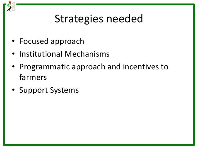 Strategies needed • Focused approach • Institutional Mechanisms • Programmatic approach and incentives to farmers • Suppor...