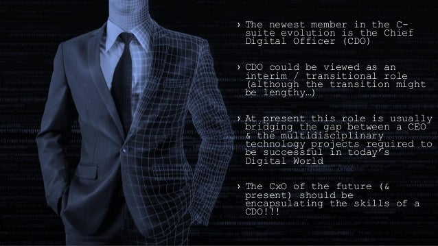 › The newest member in the C- suite evolution is the Chief Digital Officer (CDO) › CDO could be viewed as an interim / tra...