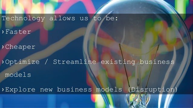 Technology allows us to be: › Faster › Cheaper › Optimize / Streamline existing business models › Explore new business mod...