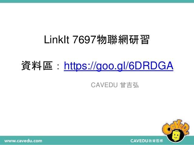 LinkIt 7697物聯網研習 資料區:https://goo.gl/6DRDGA CAVEDU 曾吉弘