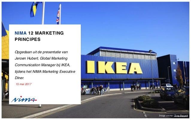 NIMA 12 MARKETING PRINCIPES Opgedaan uit de presentatie van Jeroen Hubert, Global Marketing Communication Manager bij IKEA...