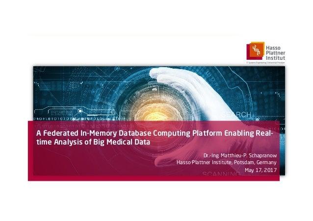 A Federated In-Memory Database Computing Platform Enabling Real- time Analysis of Big Medical Data Dr.-Ing. Matthieu-P. Sc...