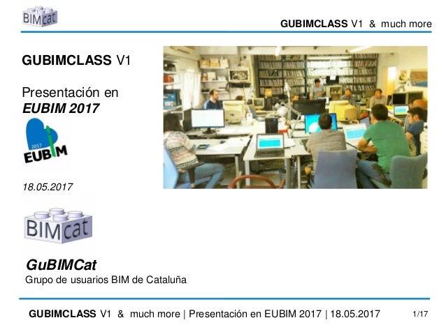GUBIMCLASS V1 & much more GUBIMCLASS V1 & much more | Presentación en EUBIM 2017 | 18.05.2017 1/17 GUBIMCLASS V1 Presentac...