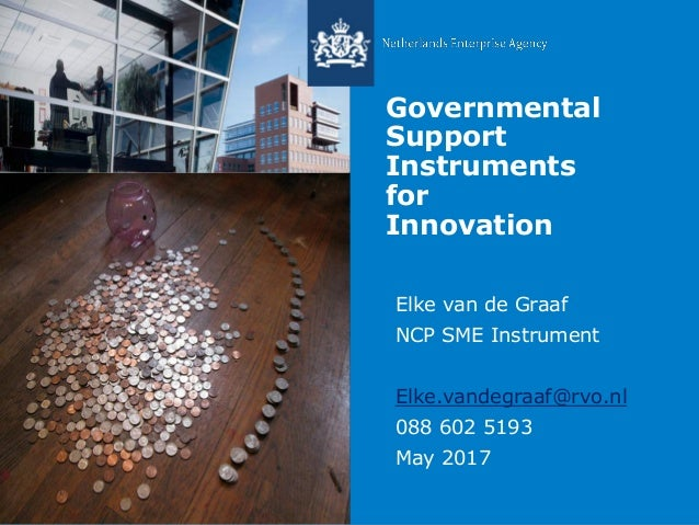 Governmental Support Instruments for Innovation Elke van de Graaf NCP SME Instrument Elke.vandegraaf@rvo.nl 088 602 5193 M...