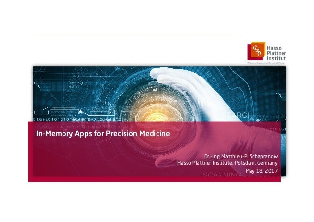 In-Memory Apps for Precision Medicine Dr.-Ing. Matthieu-P. Schapranow Hasso Plattner Institute, Potsdam, Germany May 18, 2...
