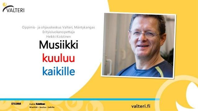 Musiikki kuuluu kaikille Oppimis- ja ohjauskeskus Valteri, Mäntykangas Erityisluokanopettaja Heikki Koistinen 17.5.2016 He...
