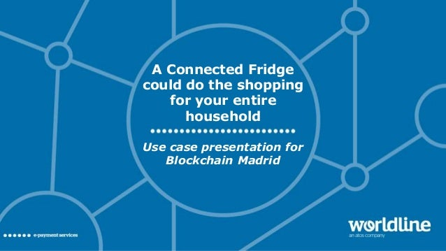 A Connected Fridge could do the shopping for your entire household Use case presentation for Blockchain Madrid