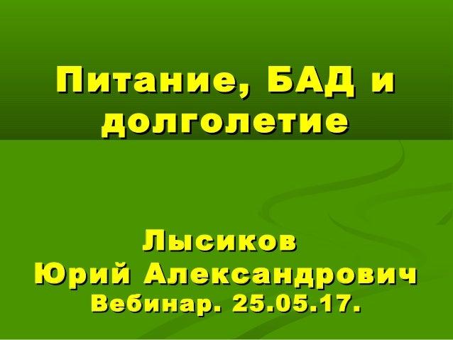 Питание, БАД иПитание, БАД и долголетиедолголетие ЛысиковЛысиков Юрий АлександровичЮрий Александрович Вебинар. 25.05.17.Ве...