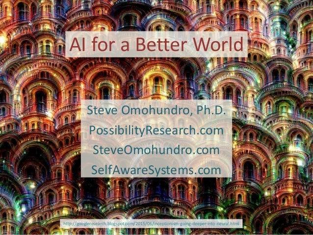 AI for a Better World Steve Omohundro, Ph.D. PossibilityResearch.com SteveOmohundro.com SelfAwareSystems.com http://google...