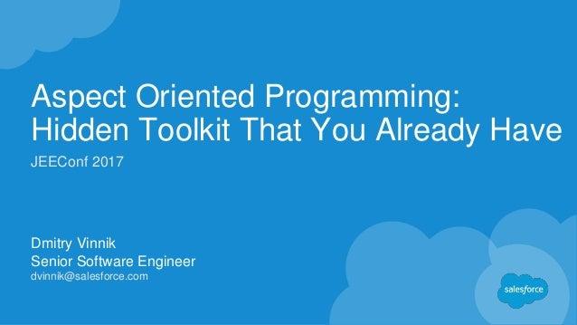 Aspect Oriented Programming: Hidden Toolkit That You Already Have Dmitry Vinnik Senior Software Engineer dvinnik@salesforc...
