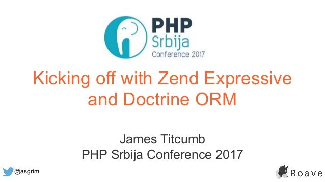 @asgrim Kicking off with Zend Expressive and Doctrine ORM James Titcumb PHP Srbija Conference 2017