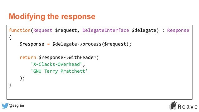@asgrim Modifying the response function(Request $request, DelegateInterface $delegate) : Response { $response = $delegate-...