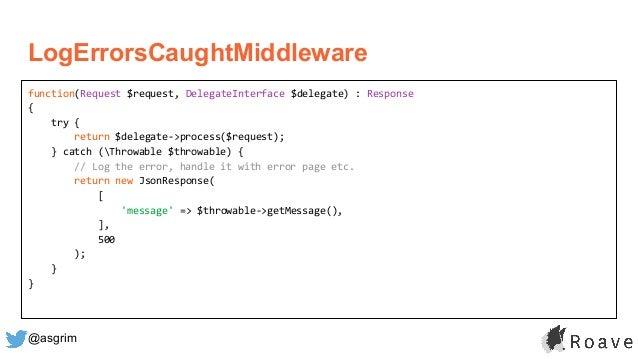 @asgrim LogErrorsCaughtMiddleware function(Request $request, DelegateInterface $delegate) : Response { try { return $deleg...