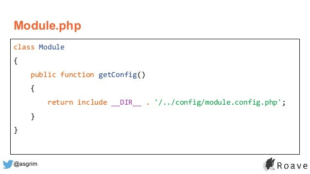 @asgrim Module.php class Module { public function getConfig() { return include __DIR__ . '/../config/module.config.php'; }...