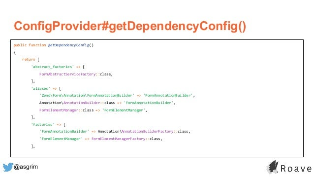 @asgrim ConfigProvider#getDependencyConfig() public function getDependencyConfig() { return [ 'abstract_factories' => [ Fo...