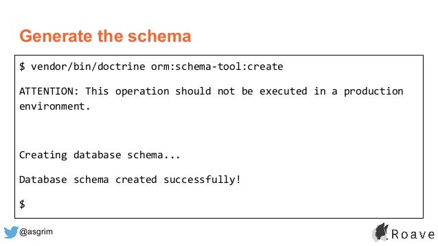 @asgrim Generate the schema $ vendor/bin/doctrine orm:schema-tool:create ATTENTION: This operation should not be executed ...