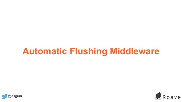 @asgrim Automatic Flushing Middleware