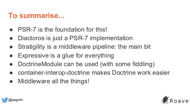 @asgrim To summarise... ● PSR-7 is the foundation for this! ● Diactoros is just a PSR-7 implementation ● Stratigility is a...