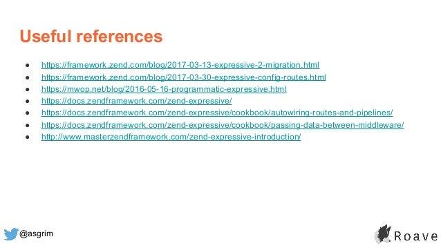 @asgrim Useful references ● https://framework.zend.com/blog/2017-03-13-expressive-2-migration.html ● https://framework.zen...