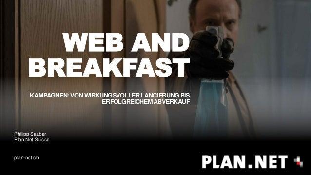 WEB AND BREAKFAST KAMPAGNEN: VON WIRKUNGSVOLLER LANCIERUNG BIS ERFOLGREICHEMABVERKAUF Philipp Sauber Plan.Net Suisse plan-...