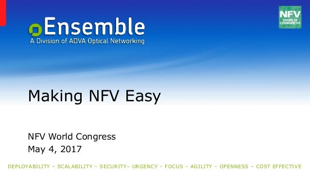 DEPLOYABILITY – SCALABILITY – SECURITY– URGENCY – FOCUS – AGILITY – OPENNESS – COST EFFECTIVE Making NFV Easy NFV World Co...