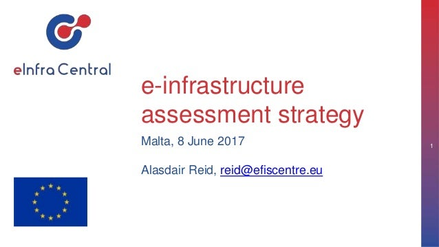 e-infrastructure assessment strategy Malta, 8 June 2017 Alasdair Reid, reid@efiscentre.eu 1