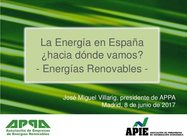 José Miguel Villarig, presidente de APPA Madrid, 8 de junio de 2017 La Energía en España ¿hacia dónde vamos? - Energías Re...